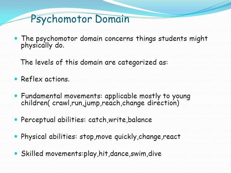 Psychomotor Domain The psychomotor domain concerns things students might physically do. The levels of this domain are categorized as: