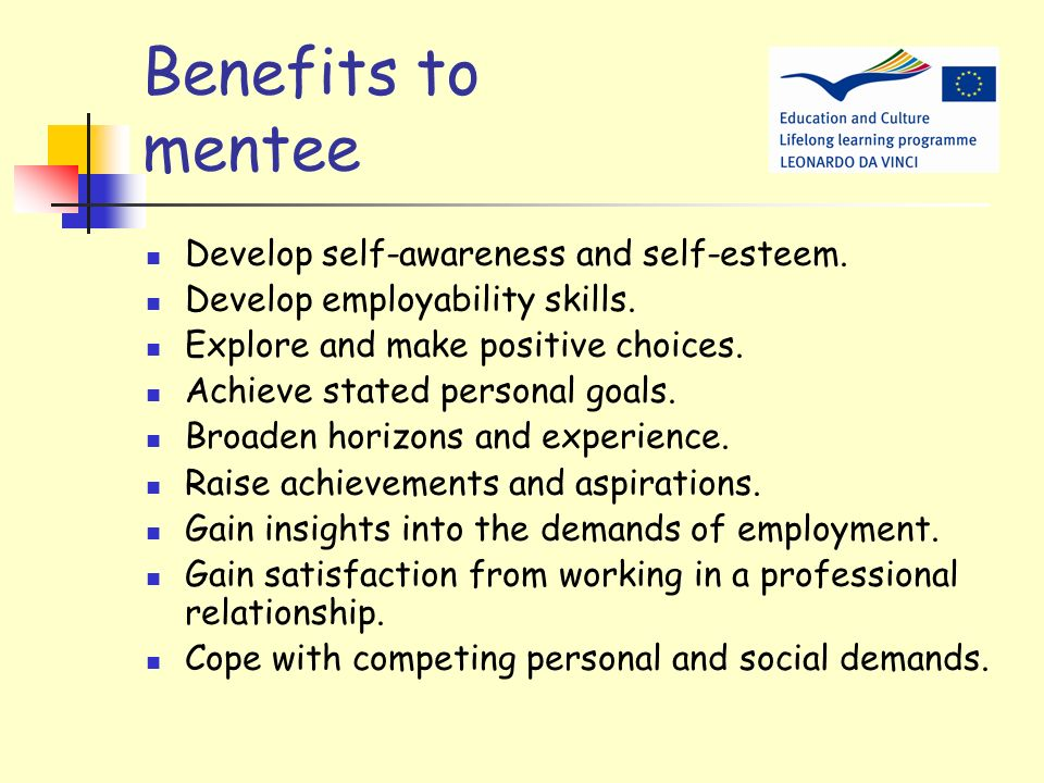 Benefits to mentee Develop self-awareness and self-esteem.