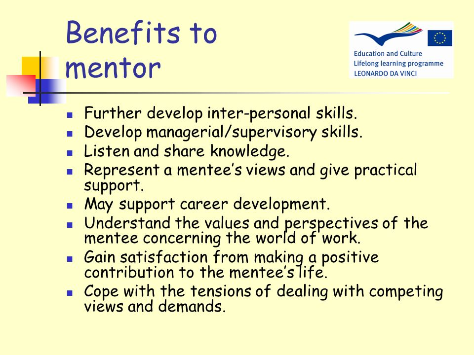 Benefits to mentor Further develop inter-personal skills.