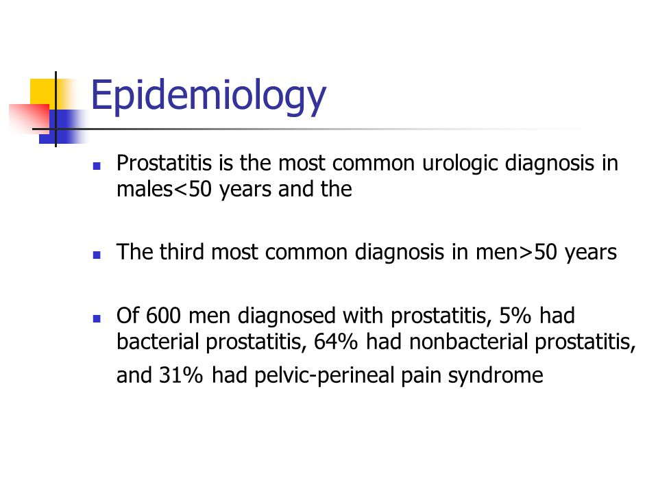 Epidemiology Prostatitis is the most common urologic diagnosis in males<50 years and the. The third most common diagnosis in men>50 years.