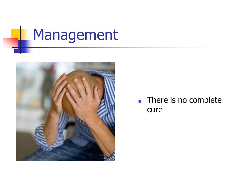 Management There is no complete cure