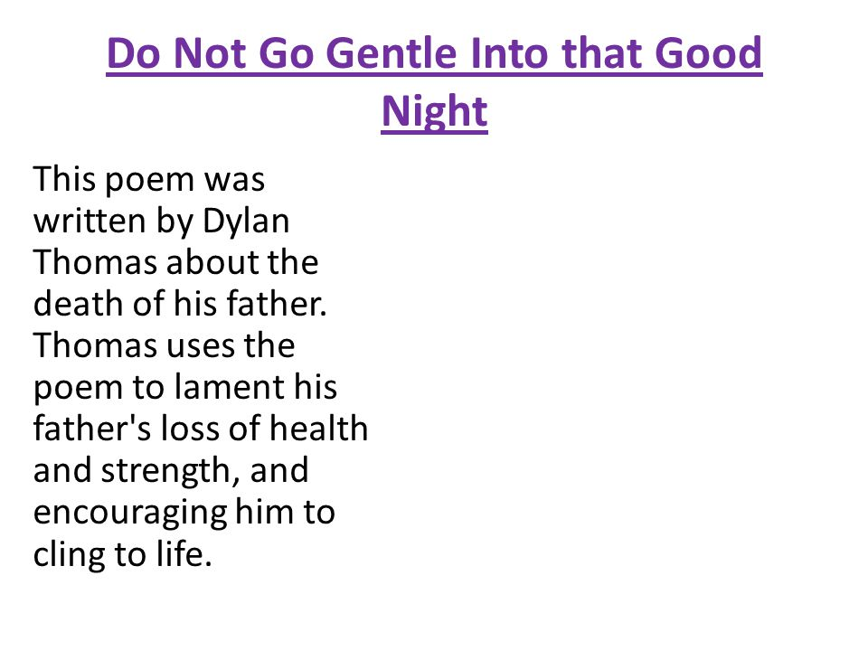 """an analysis of the meaning of the poem do not go gentle into that good night by dylan thomas The poem thought to be dylan thomas's most famous is called """" do not go gentle into that good night"""" thomas uses figurative language throughout, which brings a deeper meaning to his poem he does not use a specific topic, but instead, used metaphors and similes, so the reader can substitute what they want into the poem."""