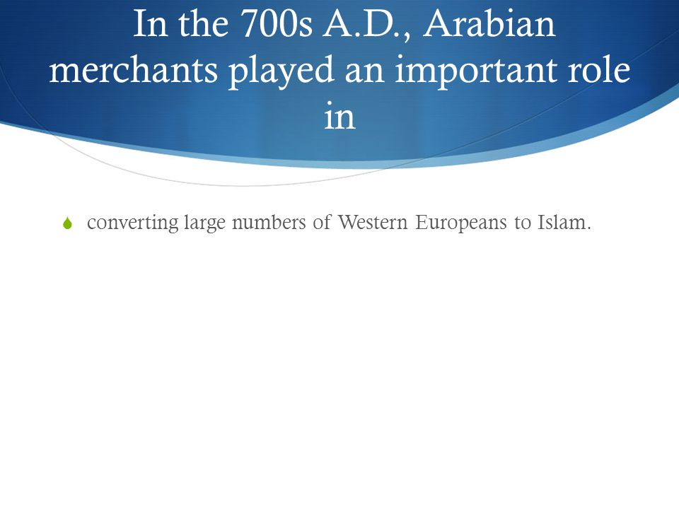In the 700s A.D., Arabian merchants played an important role in