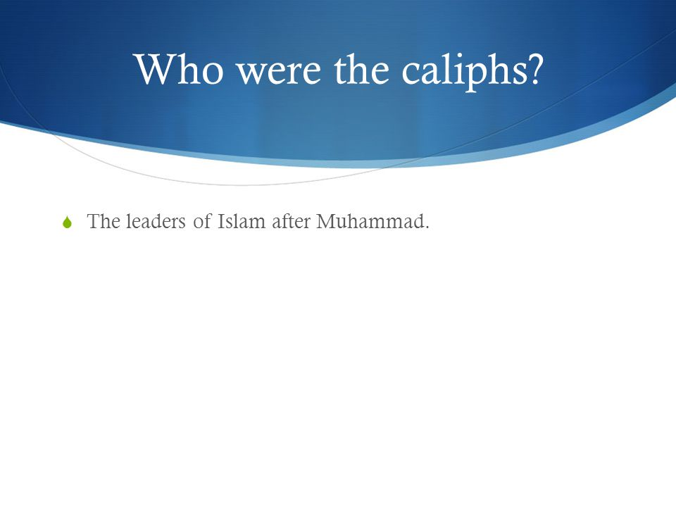 Who were the caliphs The leaders of Islam after Muhammad.