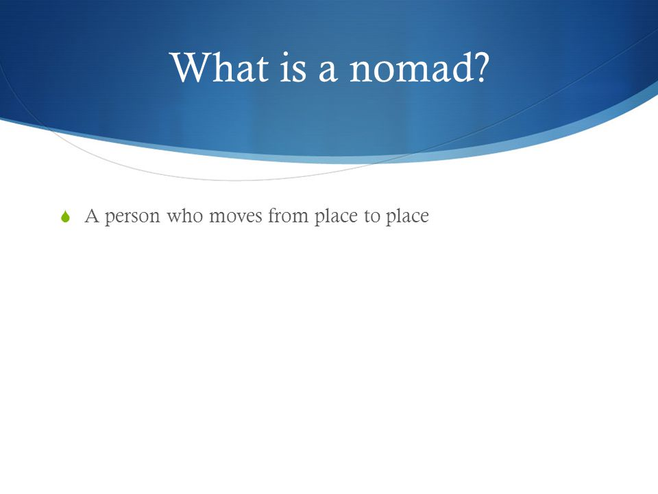What is a nomad A person who moves from place to place