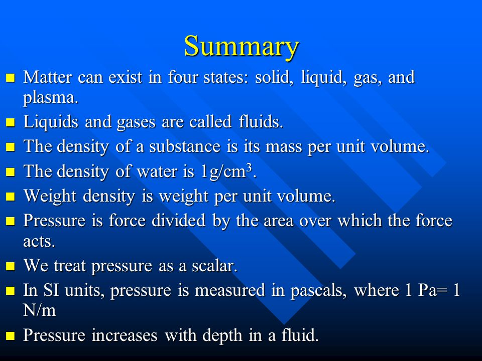 Summary Matter can exist in four states: solid, liquid, gas, and plasma. Liquids and gases are called fluids.