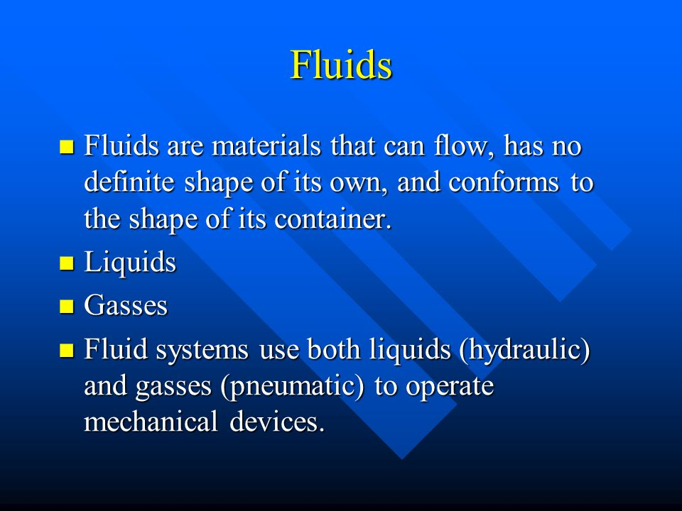 Fluids Fluids are materials that can flow, has no definite shape of its own, and conforms to the shape of its container.