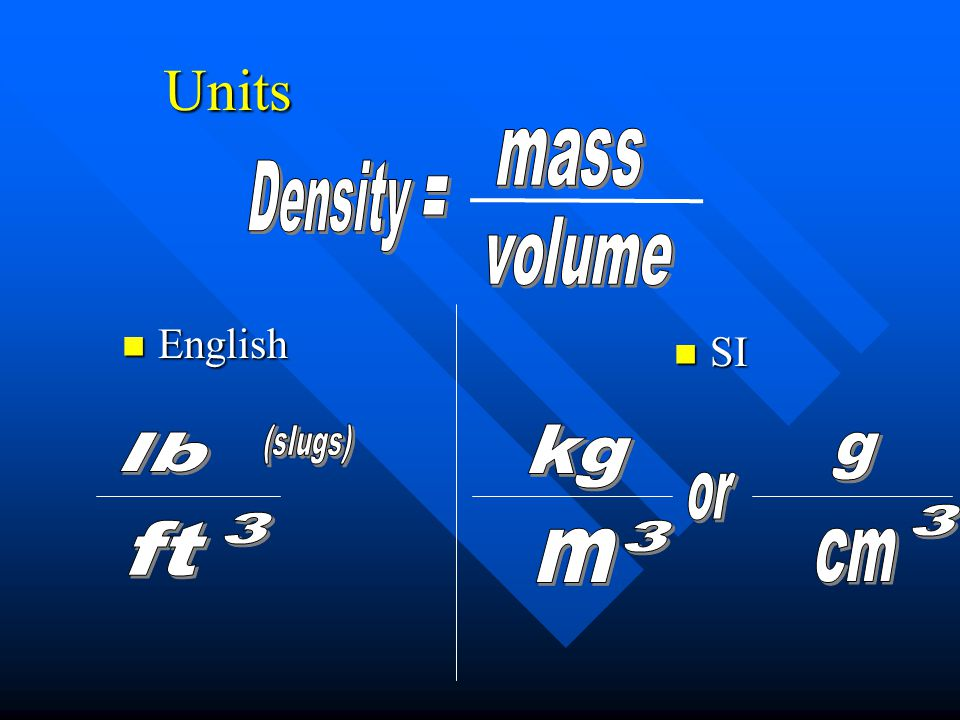 Units mass Density = volume (slugs) kg lb g or 3 3 ft 3 m cm English