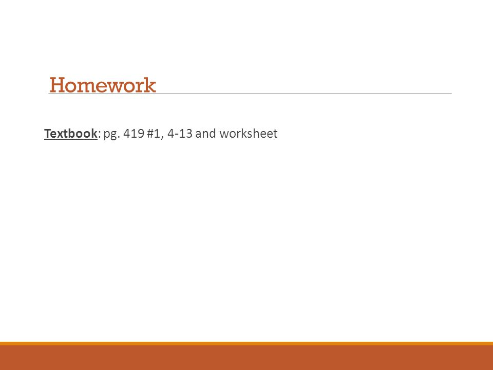 Homework Textbook: pg. 419 #1, 4-13 and worksheet