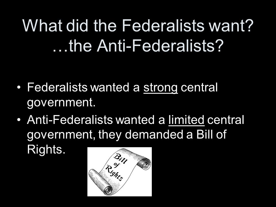 What did the Federalists want …the Anti-Federalists