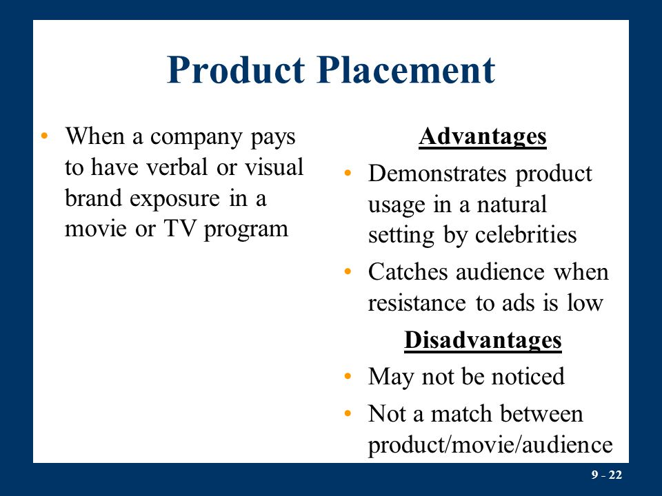 Product Placement When a company pays to have verbal or visual brand exposure in a movie or TV program.