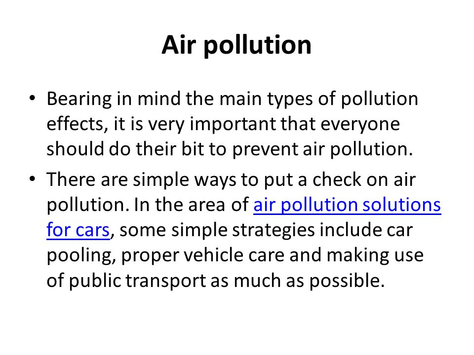 Air pollution Bearing in mind the main types of pollution effects, it is very important that everyone should do their bit to prevent air pollution.