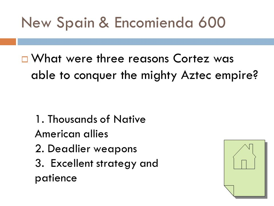 New Spain & Encomienda 600 What were three reasons Cortez was able to conquer the mighty Aztec empire