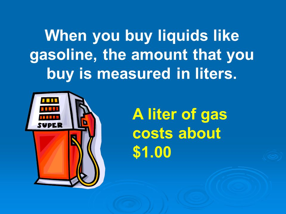 When you buy liquids like gasoline, the amount that you buy is measured in liters.