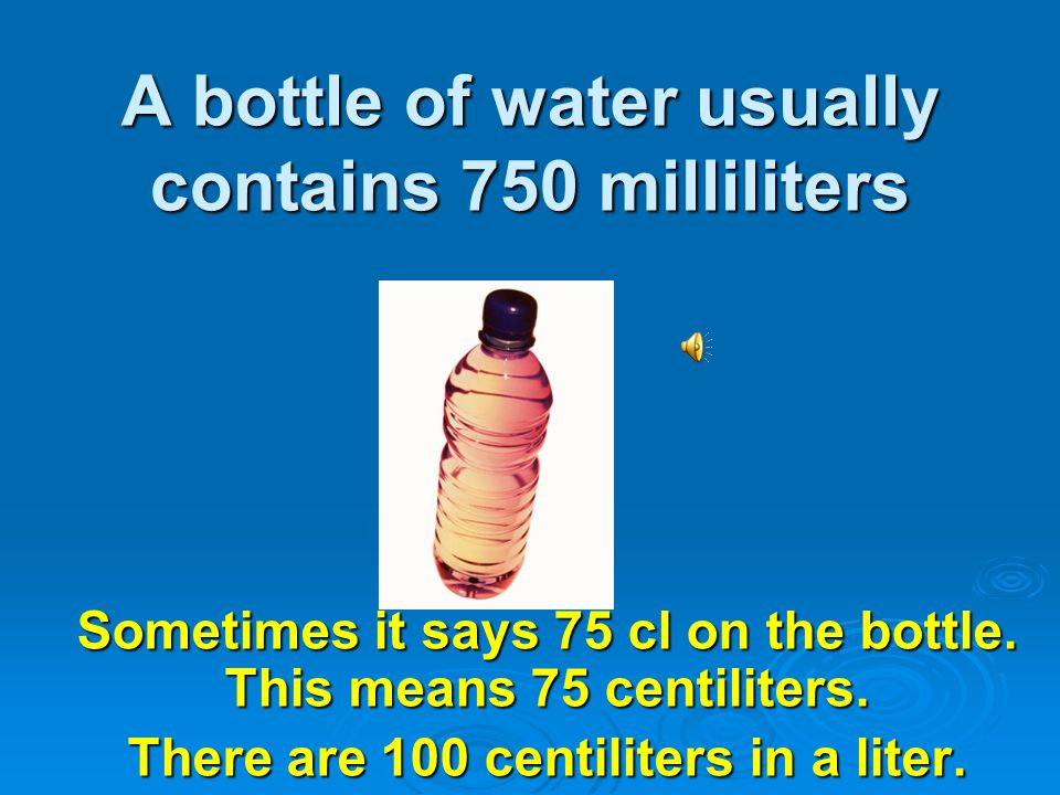 A bottle of water usually contains 750 milliliters