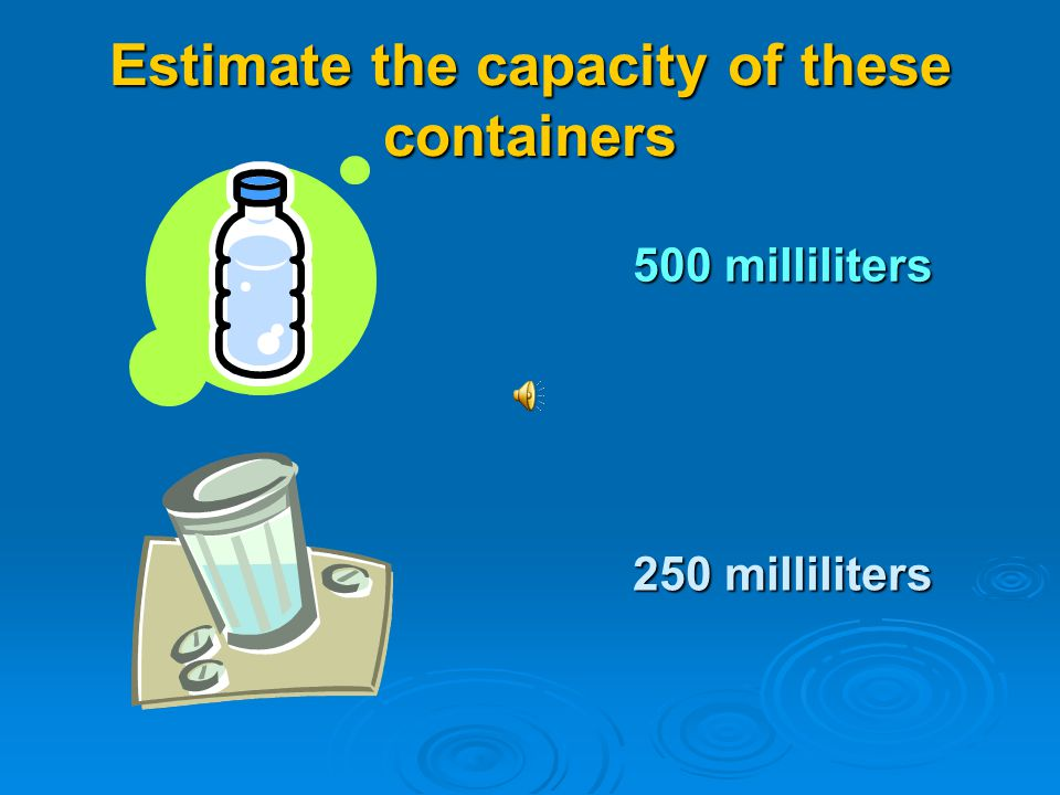 Estimate the capacity of these containers