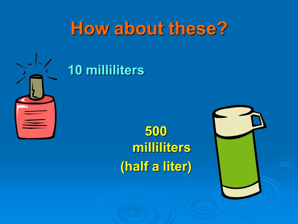 How about these 10 milliliters 500 milliliters (half a liter)