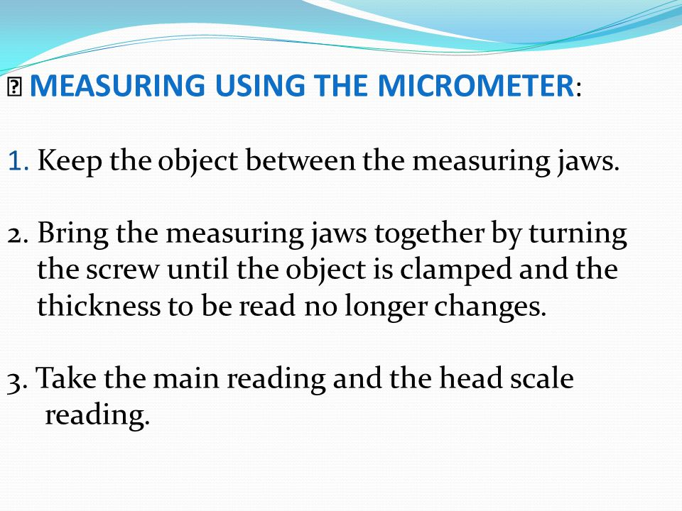  MEASURING USING THE MICROMETER: