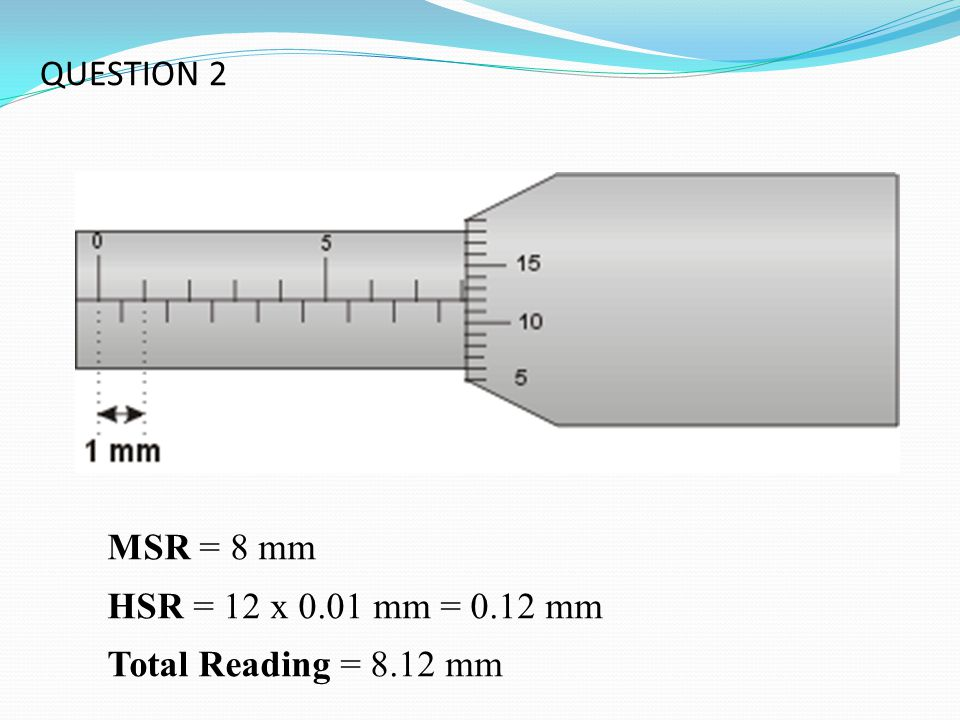 QUESTION 2 MSR = 8 mm HSR = 12 x 0.01 mm = 0.12 mm Total Reading = 8.12 mm