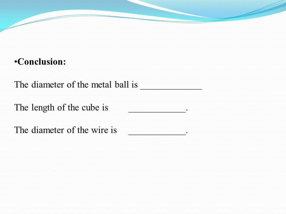 Conclusion: The diameter of the metal ball is _____________. The length of the cube is ____________.
