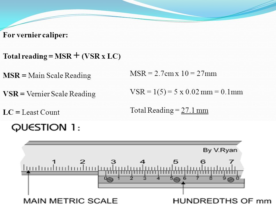 For vernier caliper: Total reading = MSR + (VSR x LC) MSR = Main Scale Reading. VSR = Vernier Scale Reading.