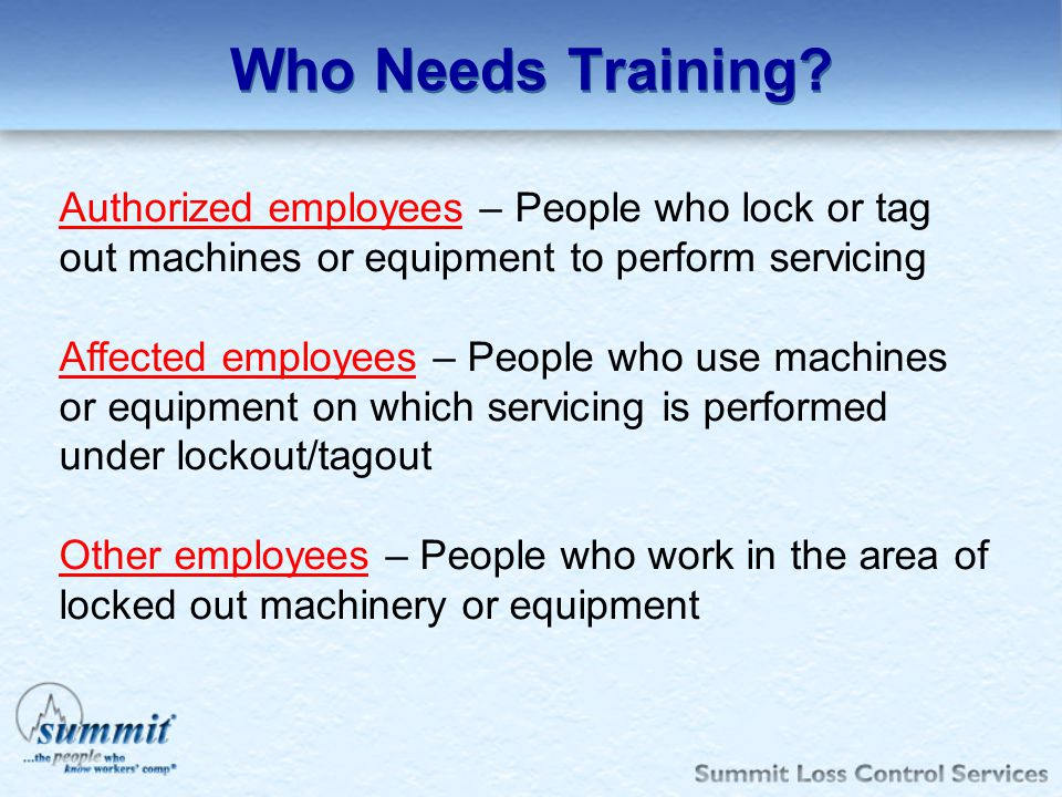 Who Needs Training Authorized employees – People who lock or tag out machines or equipment to perform servicing.