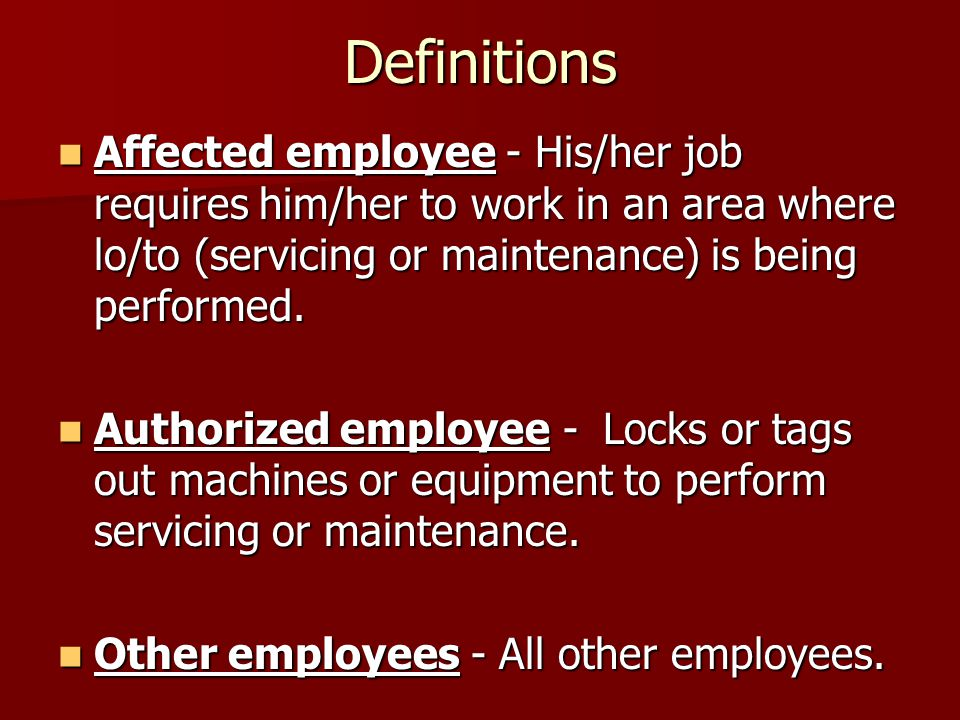 Definitions Affected employee - His/her job requires him/her to work in an area where lo/to (servicing or maintenance) is being performed.