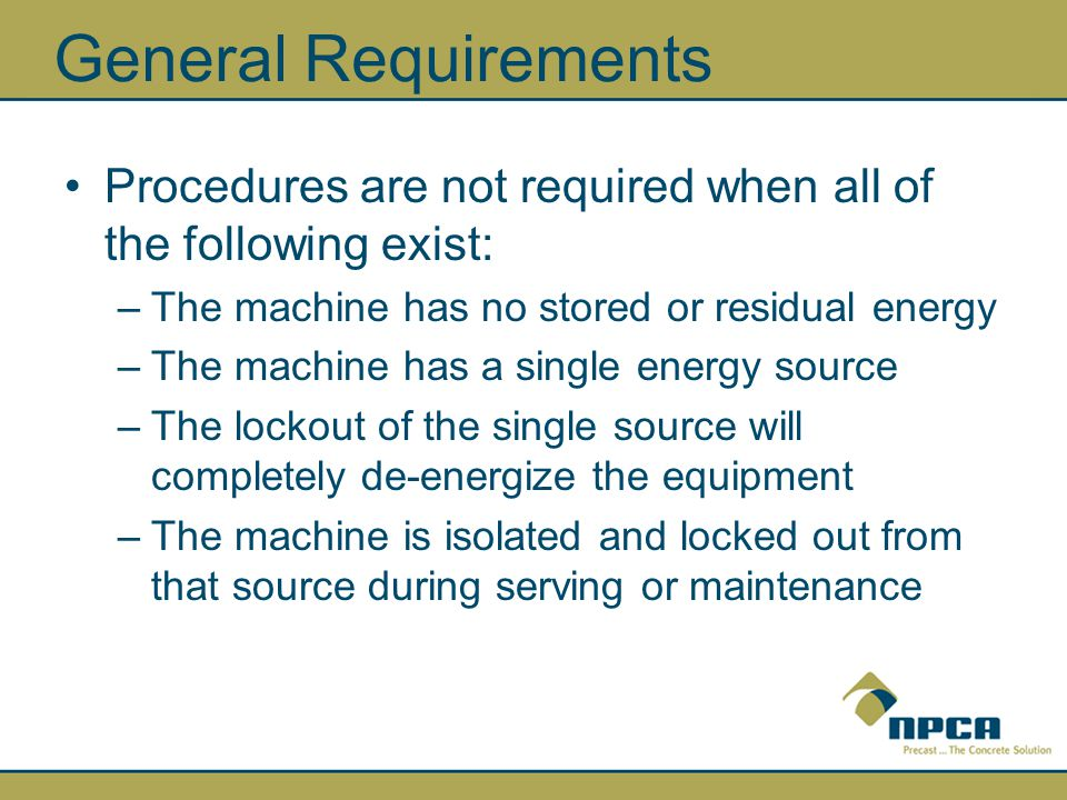 General Requirements Procedures are not required when all of the following exist: The machine has no stored or residual energy.