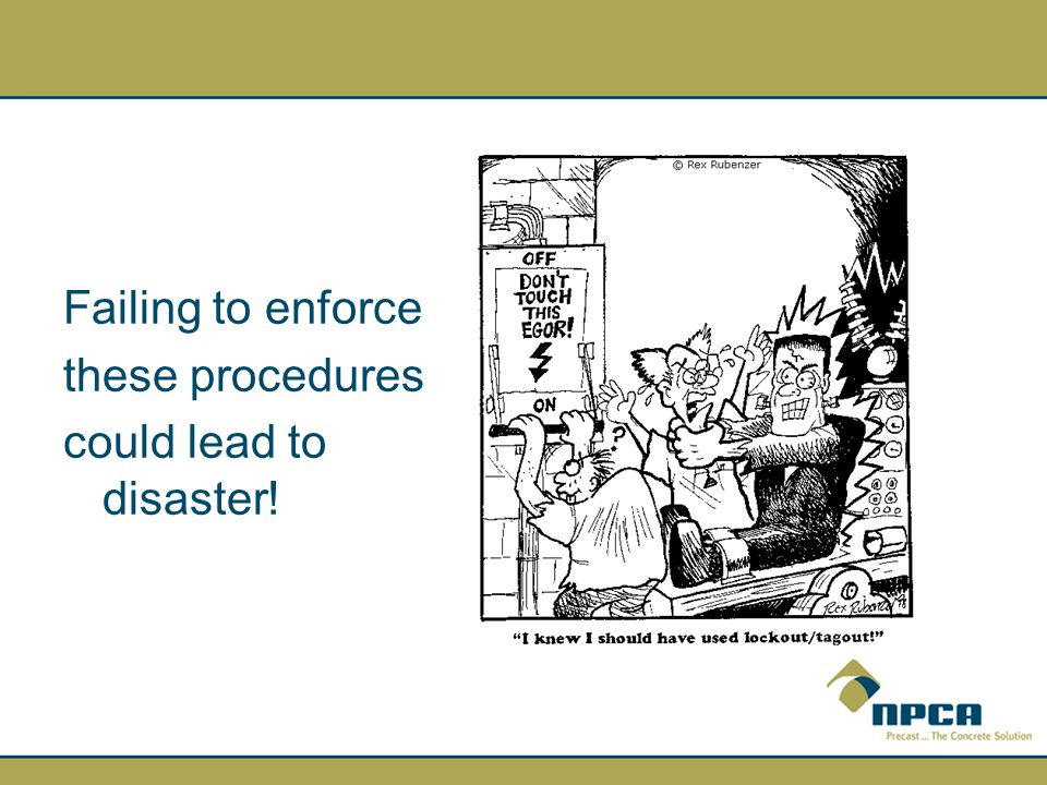 Failing to enforce these procedures could lead to disaster!