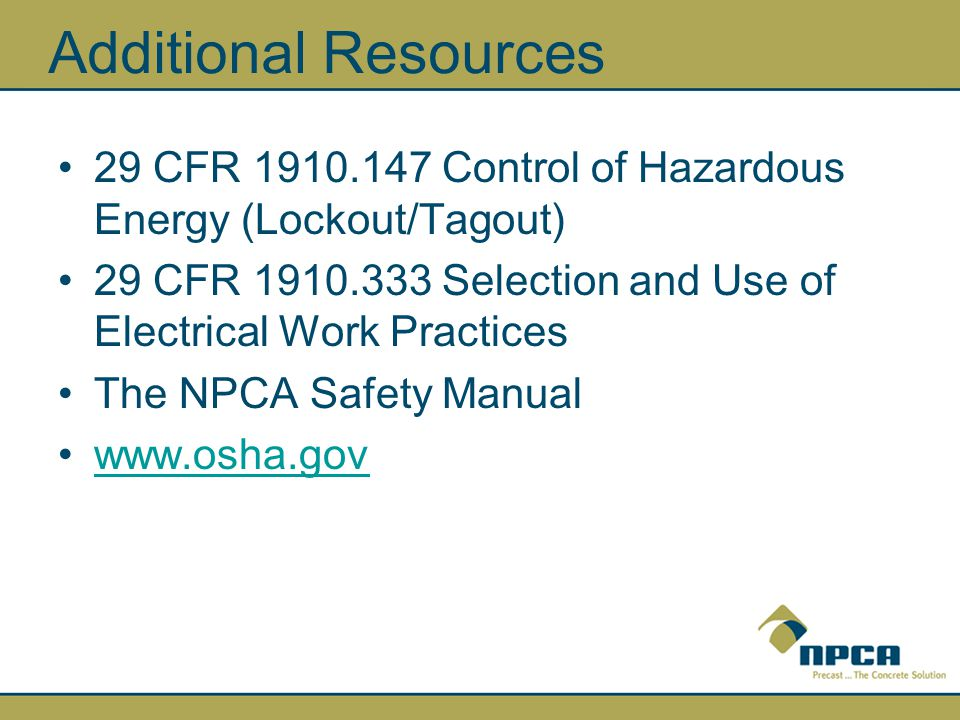 Additional Resources 29 CFR Control of Hazardous Energy (Lockout/Tagout) 29 CFR Selection and Use of Electrical Work Practices.