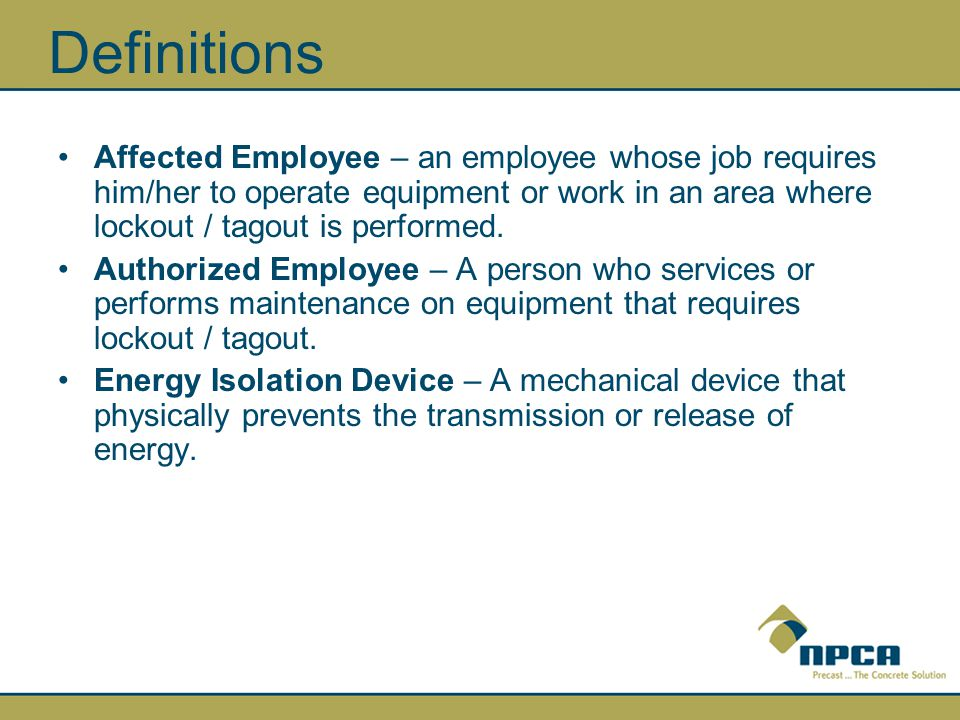 Definitions Affected Employee – an employee whose job requires him/her to operate equipment or work in an area where lockout / tagout is performed.
