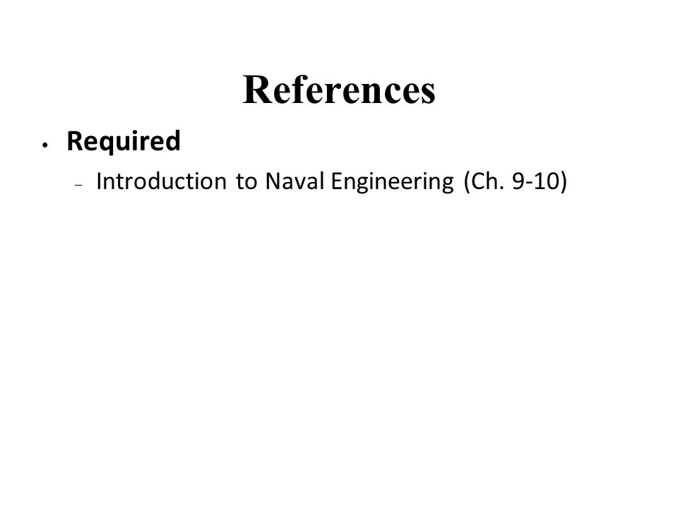 References Required Introduction to Naval Engineering (Ch. 9-10)