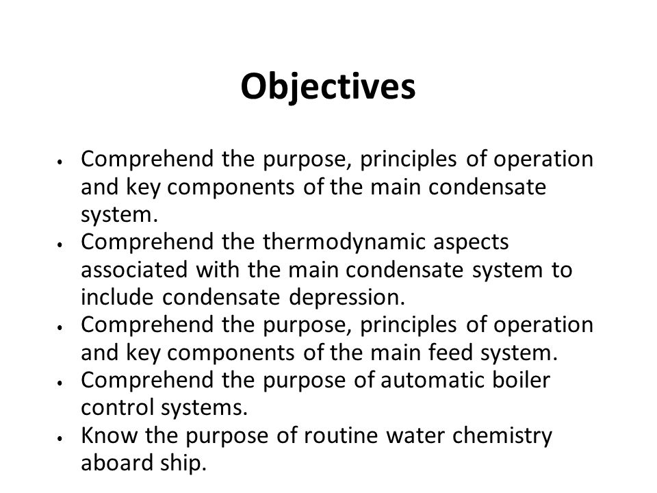 Objectives Comprehend the purpose, principles of operation and key components of the main condensate system.