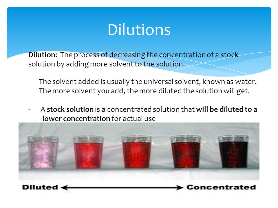 Dilutions Dilution: The process of decreasing the concentration of a stock solution by adding more solvent to the solution.