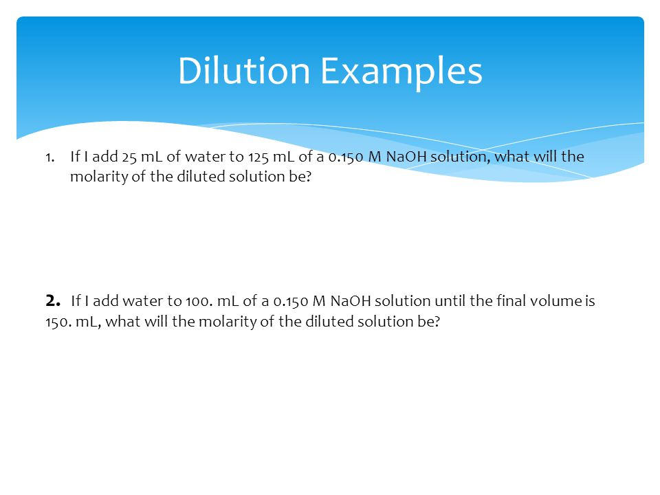 Dilution Examples If I add 25 mL of water to 125 mL of a M NaOH solution, what will the molarity of the diluted solution be
