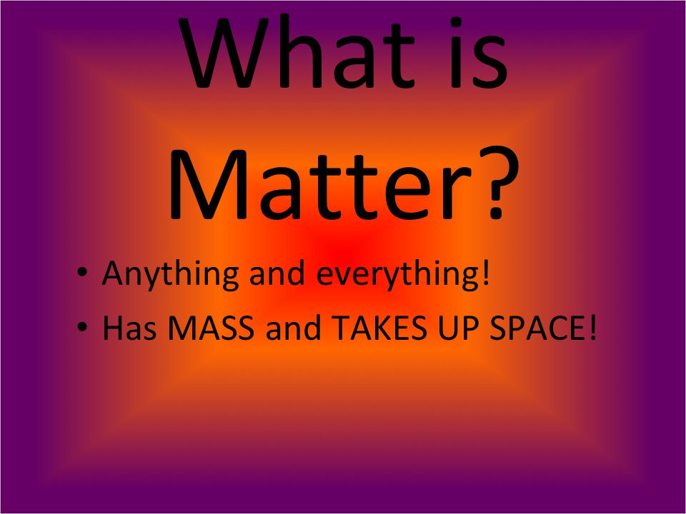 What is Matter Anything and everything! Has MASS and TAKES UP SPACE!