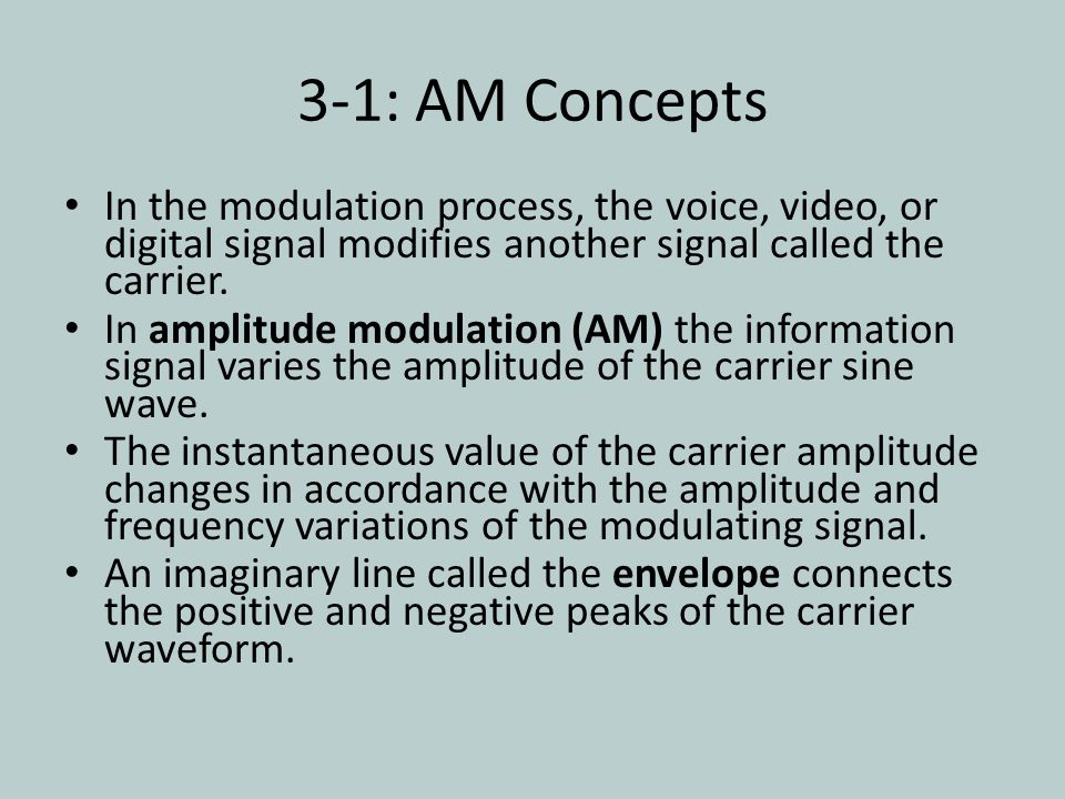 3-1: AM Concepts In the modulation process, the voice, video, or digital signal modifies another signal called the carrier.