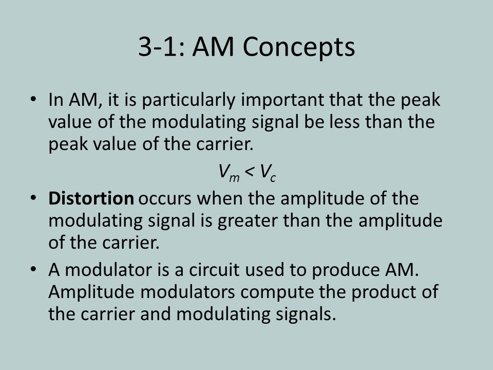 3-1: AM Concepts In AM, it is particularly important that the peak value of the modulating signal be less than the peak value of the carrier.