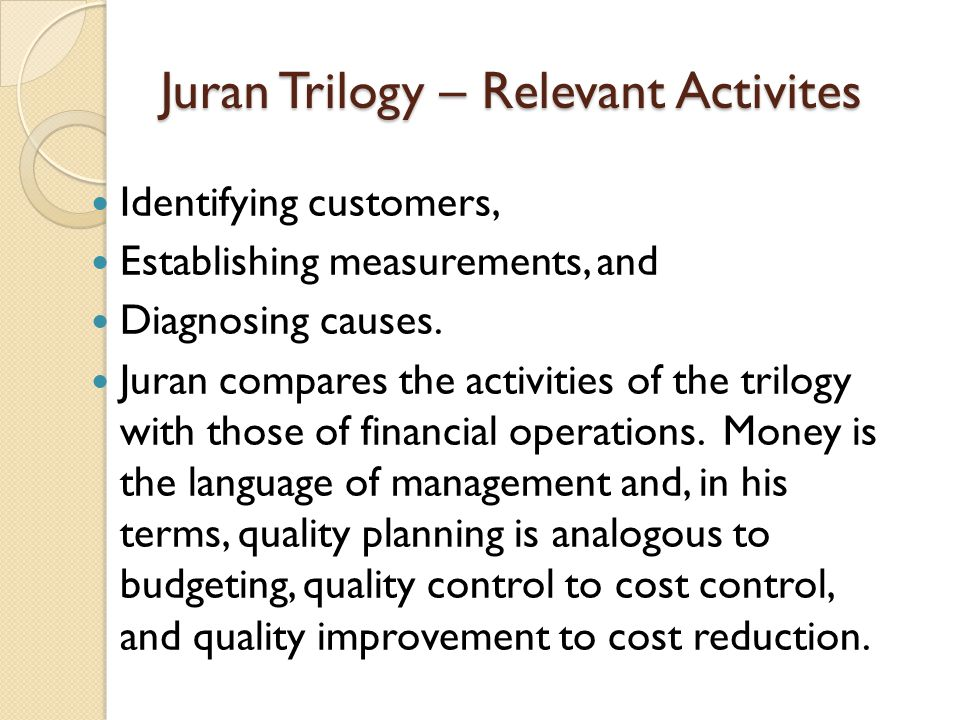 the juran trilogy essay Among other things, juran's philosophy includes the quality trilogy and the quality planning roadmap juran's quality trilogy the quality trilogy emphasizes the roles of quality planning, quality control, and quality improvement.