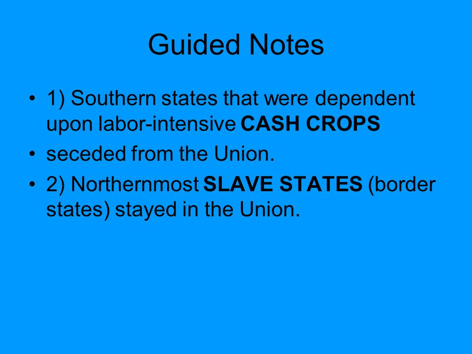 Guided Notes 1) Southern states that were dependent upon labor-intensive CASH CROPS. seceded from the Union.