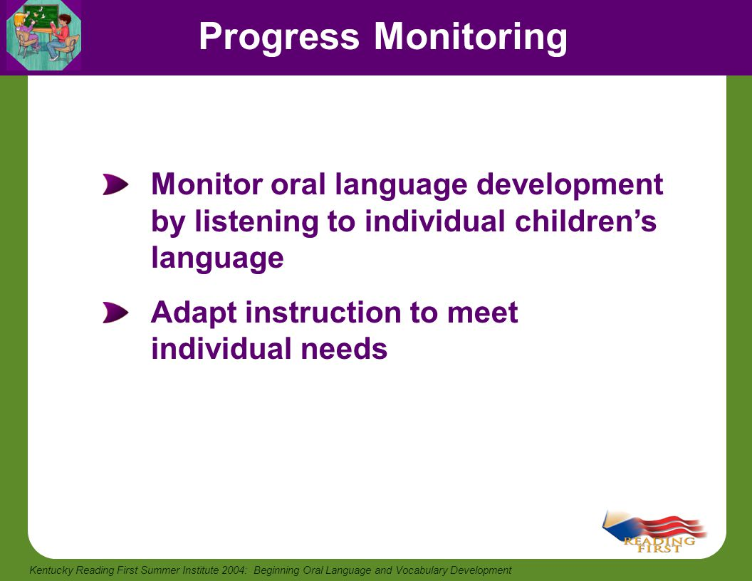 Progress Monitoring Monitor oral language development by listening to individual children's language.