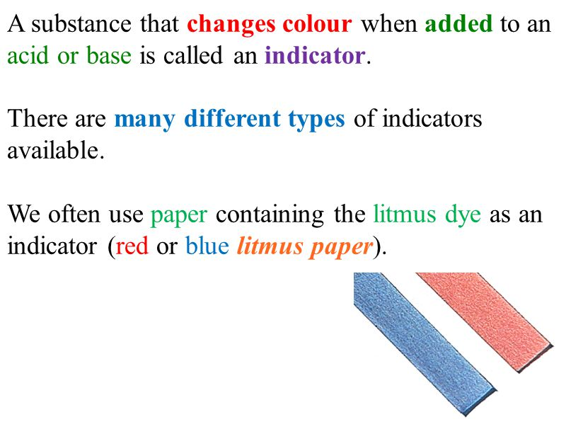 A substance that changes colour when added to an acid or base is called an indicator.