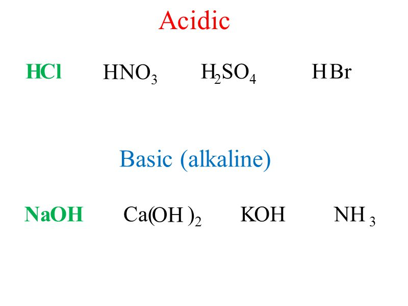 Acidic Basic (alkaline) H Cl H NO3 H 2SO4 H Br Na OH Ca( )2 OH K OH