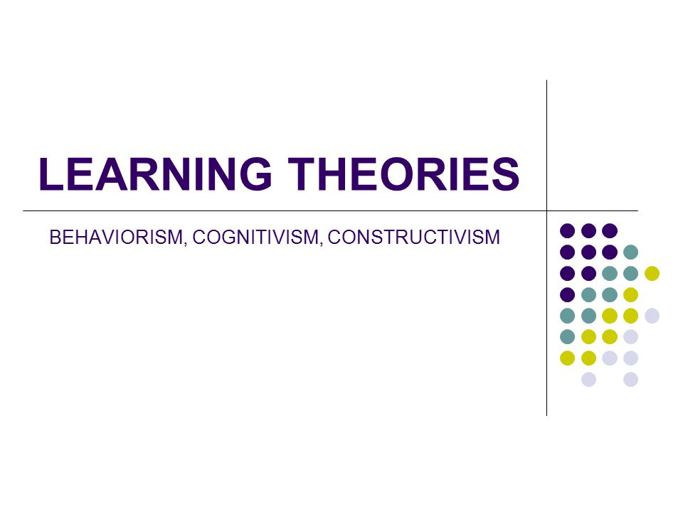 behaviorism cognitivism constructivism Identify three main learning theories (behaviorism, cognitivism, constructivism)  and their relationships to instructional design models recommend key steps.