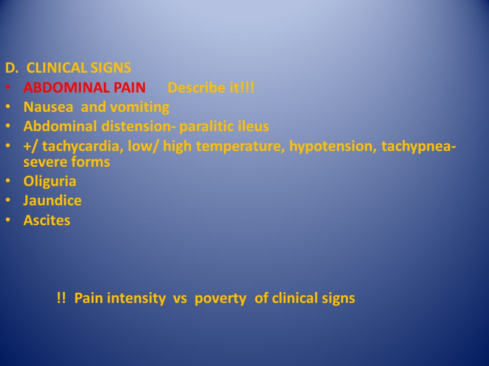 D. CLINICAL SIGNS ABDOMINAL PAIN Describe it!!! Nausea and vomiting. Abdominal distension- paralitic ileus.