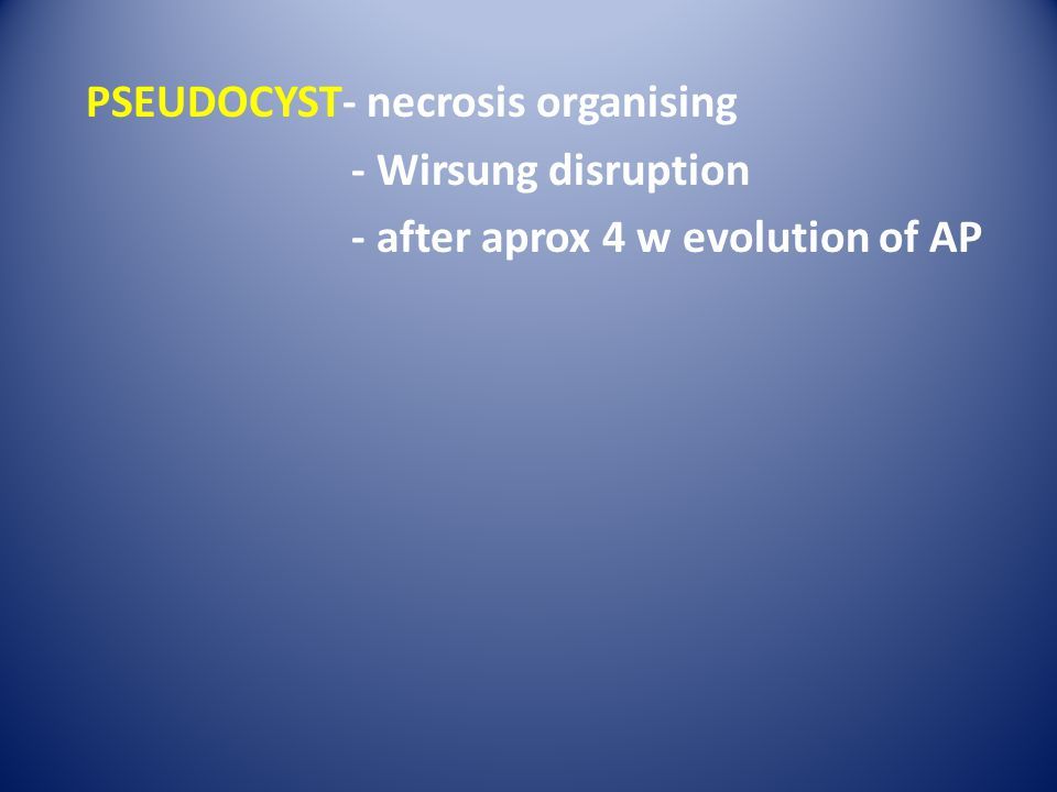 PSEUDOCYST- necrosis organising - Wirsung disruption - after aprox 4 w evolution of AP