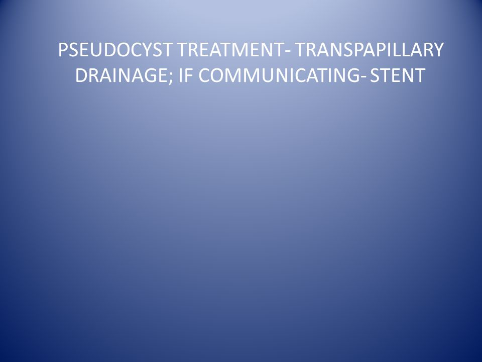 PSEUDOCYST TREATMENT- TRANSPAPILLARY DRAINAGE; IF COMMUNICATING- STENT