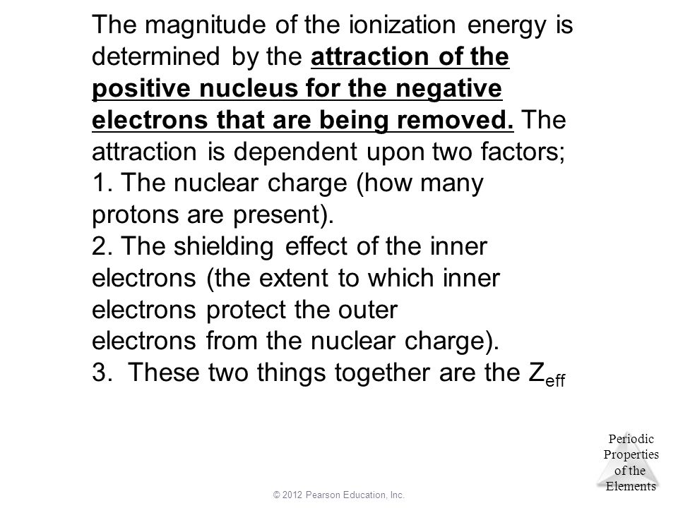 The magnitude of the ionization energy is determined by the attraction of the positive nucleus for the negative electrons that are being removed. The attraction is dependent upon two factors;