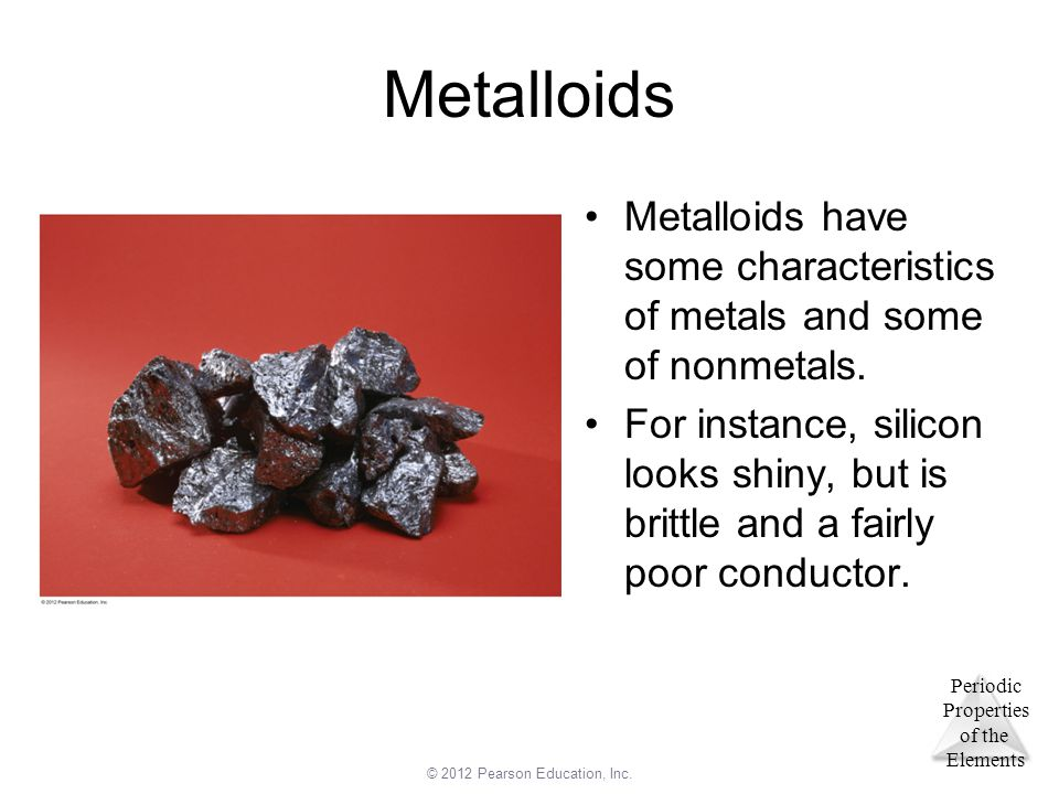 Metalloids Metalloids have some characteristics of metals and some of nonmetals.