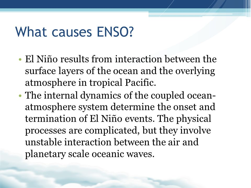 What causes ENSO El Niño results from interaction between the surface layers of the ocean and the overlying atmosphere in tropical Pacific.